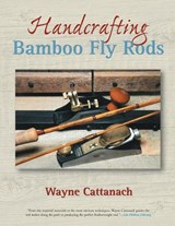 Handcrafting Bamboo Fly Rods | Wayne Cattanach |
