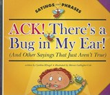 Ack! There's a Bug in My Ear! (and Other Sayings That Just Aren't True) | Cynthia Klingel |