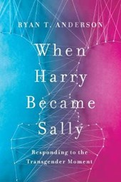 When Harry Became Sally | Ryan T. Anderson |