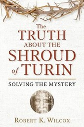 The Truth about the Shroud of Turin | Robert K. Wilcox |