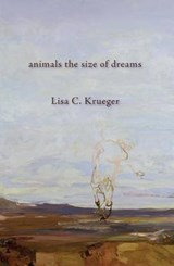 Animals the Size of Dreams | Lisa C. Krueger |