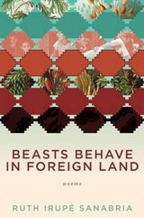 Beasts Behave in Foreign Land | Ruth Irupe Sanabria |