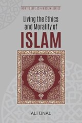 Living the Ethics and Morality of Islam | Ali Unal |
