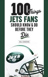 100 Things Jets Fan Should Know & Do Before They Die | Bill Chastain |