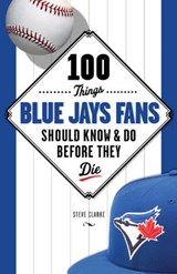 100 Things Blue Jays Fans Should Know & Do Before They Die | Steve Clarke |