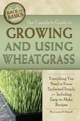 The Complete Guide to Growing and Using Wheatgrass | Loraine Degraff |