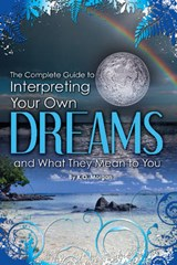 The Complete Guide to Interpreting Your Own Dreams and What They Mean to You | K. O. Morgan |