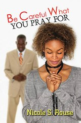 Be Careful What You Pray For | Nicole S. Rouse |