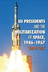 US Presidents and the Militarization of Space, 1946-1967 | Sean N. Kalic |