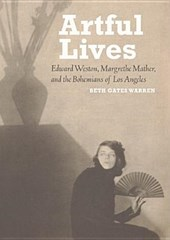 Artful Lives - Edward Weston, Margrethe Mather, and the Bohemians of Los Angeles