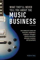 What They'll Never Tell You About the Music Business, Third Edition | Peter M. Thall |