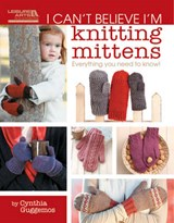 I Can't Believe I'm Knitting Mittens | Cynthia Guggemos |