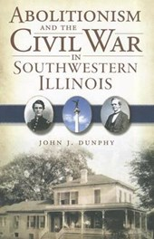 Abolitionism and the Civil War in Southwestern Illinois | John J. Dunphy |