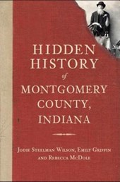 Hidden History of Montgomery County, Indiana | Wilson, Jodie Steelman; Griffin, Emily; Mcdole, Rebecca |