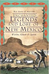 Enchanted Legends and Lore of New Mexico | Ray John De Aragon |