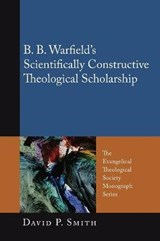 B. B. Warfield's Scientifically Constructive Theological Scholarship | David P. Smith |