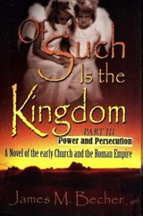 Of Such Is The Kingdom, Part III, Power and Persecution, A Novel of Early Church and the Roman Empire (Of Such Is The Kingdom, A Novel of Bibllical Times, #3) | James M. Becher |