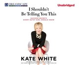 I Shouldn't Be Telling You This | Kate White |