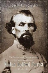 The Battles and Campaigns of Confederate General Nathan Bedford Forrest, 1861-1865 | John Scales |