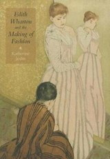 Edith Wharton and the Making of Fashion | Katherine Joslin |