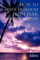 How to Have Freedom from Fear, Worry, Nerves | A A Allen |