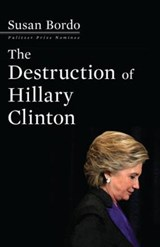 The Destruction of Hillary Clinton | Susan Bordo |