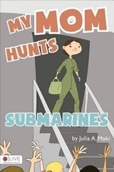My Mom Hunts Submarines | Julia A. Maki |