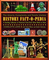 The Utterly, Completely, and Totally Useless History Fact-o-Pedia | Lowe, Charlotte ; Wilson, Emma |
