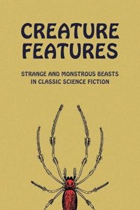 Creature Features: Strange and Monstrous Beasts in Classic Science Fiction | Chad Arment |