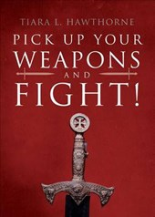 Pick Up Your Weapons and Fight! | Tiara L. Hawthorne |