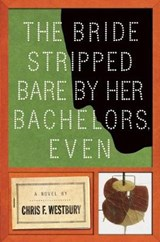 The Bride Stripped Bare by Her Bachelors, Even | Chris F. Westbury |