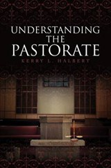 Understanding the Pastorate | Kerry L. Halbert |