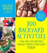 100 Backyard Activities That Are the Dirtiest, Coolest, Creepy-Crawliest Ever! | Colleen Kessler |