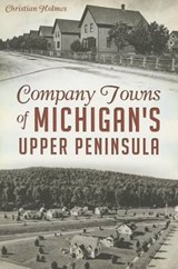 Company Towns of Michigan's Upper Peninsula | Christian Holmes |