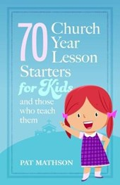 70 Church Year Starters for Kids and Those Who Teach Them | Pat Mathson |