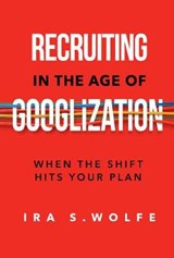 Recruiting in the Age of Googlization | Ira S. Wolfe |