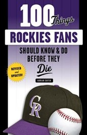 100 Things Rockies Fans Should Know & Do Before They Die | Adrian Dater |