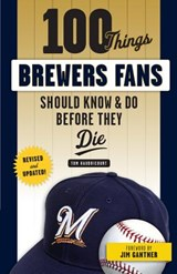 100 Things Brewers Fans Should Know & Do Before They Die | Tom Haudricourt |