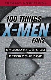 100 Things X-men Fans Should Know & Do Before They Die | Brian Cronin |