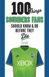 100 Things Sounders Fans Should Know & Do Before They Die | Geoff Baker |