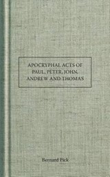 Apocryphal Acts of Paul, Peter, John, Andrew and Thomas | Bernard Pick |