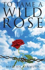 To Tame a Wild Rose | Martha Kyamula |