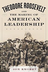 Theodore Roosevelt and the Making of American Leadership | Jon A. Knokey |