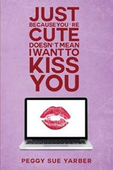 Just Because You're Cute Doesn't Mean I Want to Kiss You | Peggy Sue Yarber |