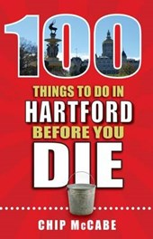 100 Things to Do in Hartford Before You Die | Chip McCabe |