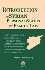 Introduction to Syrian Personal Status and Family Law: Syrian Legislation and Jurisprudence on Marriage, Divorce, Custody, Guardianship and Adoption for the Purpose of Immigration to the United States | Esq. Ibrahim Ghabour |