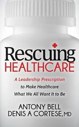 Rescuing Healthcare | Bell, Antony ; Cortese, Denis A., M.d. |