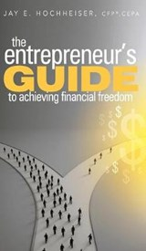 The Entrepreneur's Guide to Achieving Financial Freedom | Jay E. Hochheiser |