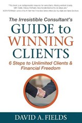 The Irresistible Consultant's Guide to Winning Clients | David A. Fields |