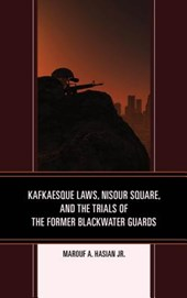 Kafkaesque Laws, Nisour Square, and the Trials of the Former Blackwater Guards